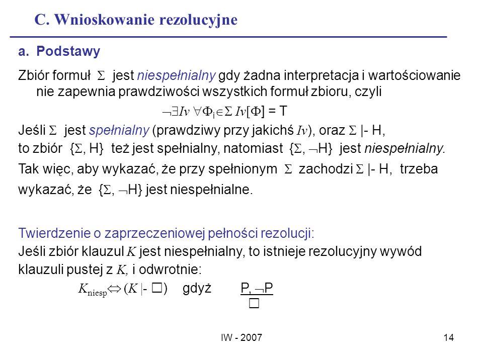 IW - 200714 C. Wnioskowanie rezolucyjne a.Podstawy Zbiór formuł jest niespełnialny gdy żadna interpretacja i wartościowanie nie zapewnia prawdziwości