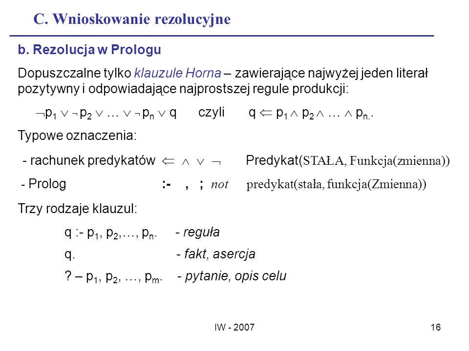 IW - 200716 C. Wnioskowanie rezolucyjne b. Rezolucja w Prologu Dopuszczalne tylko klauzule Horna – zawierające najwyżej jeden literał pozytywny i odpo