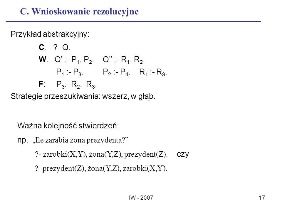 IW - 200717 C. Wnioskowanie rezolucyjne Przykład abstrakcyjny: C: ?- Q. W: Q :- P 1, P 2. Q :- R 1, R 2. P 1 :- P 3. P 2 :- P 4. R 1 :- R 3. F: P 3. R