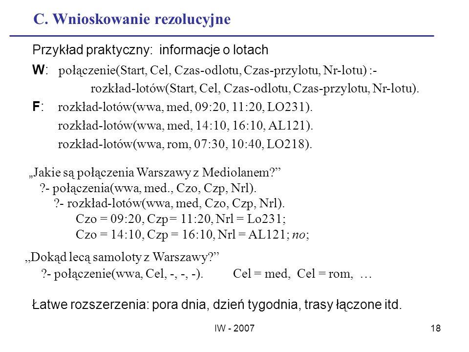 IW - 200718 C. Wnioskowanie rezolucyjne Przykład praktyczny: informacje o lotach W: połączenie(Start, Cel, Czas-odlotu, Czas-przylotu, Nr-lotu) :- roz