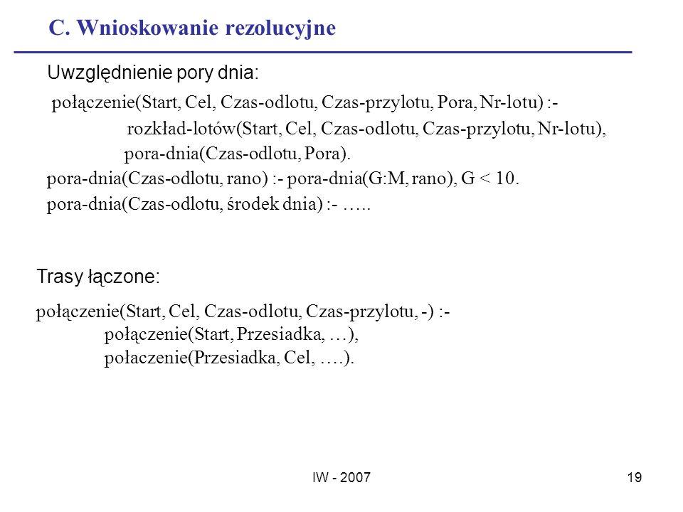 IW - 200719 C. Wnioskowanie rezolucyjne Uwzględnienie pory dnia: połączenie(Start, Cel, Czas-odlotu, Czas-przylotu, Pora, Nr-lotu) :- rozkład-lotów(St