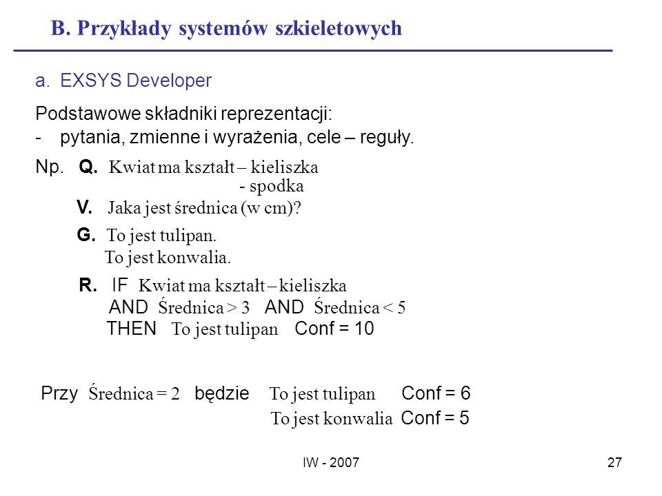 IW - 200727 B. Przykłady systemów szkieletowych a.EXSYS Developer Podstawowe składniki reprezentacji: -pytania, zmienne i wyrażenia, cele – reguły. Np