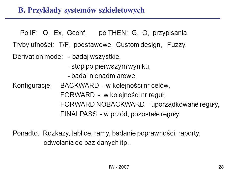 IW - 200728 B. Przykłady systemów szkieletowych Po IF: Q, Ex, Gconf, po THEN: G, Q, przypisania. Tryby ufności: T/F, podstawowe, Custom design, Fuzzy.