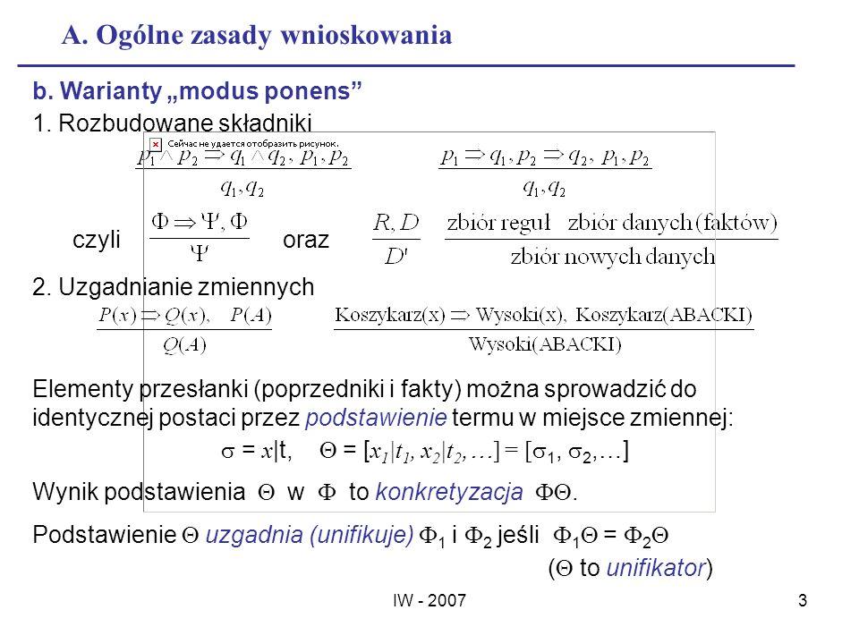 IW - 20073 A. Ogólne zasady wnioskowania b. Warianty modus ponens 1. Rozbudowane składniki czylioraz 2. Uzgadnianie zmiennych Elementy przesłanki (pop