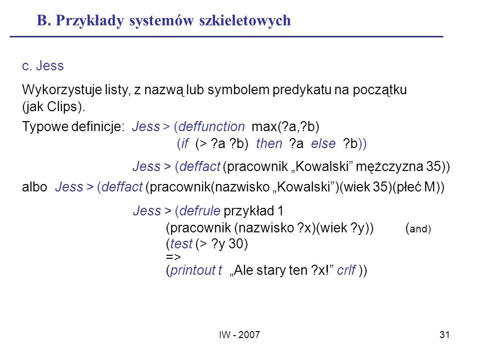 IW - 200731 B. Przykłady systemów szkieletowych c. Jess Wykorzystuje listy, z nazwą lub symbolem predykatu na początku (jak Clips). Typowe definicje: