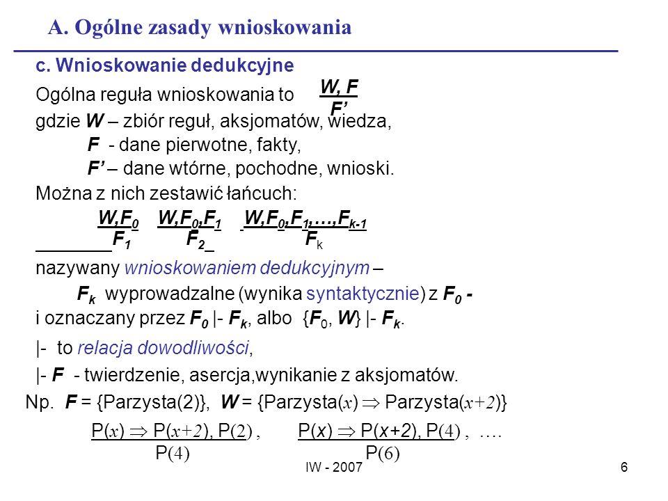 IW - 20076 A. Ogólne zasady wnioskowania c. Wnioskowanie dedukcyjne Ogólna reguła wnioskowania to gdzie W – zbiór reguł, aksjomatów, wiedza, F - dane