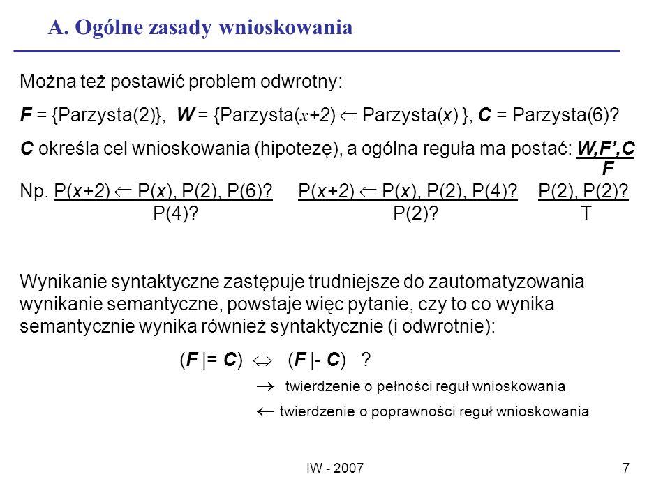 IW - 20077 A. Ogólne zasady wnioskowania Można też postawić problem odwrotny: F = {Parzysta(2)}, W = {Parzysta( x +2) Parzysta(x) }, C = Parzysta(6)?