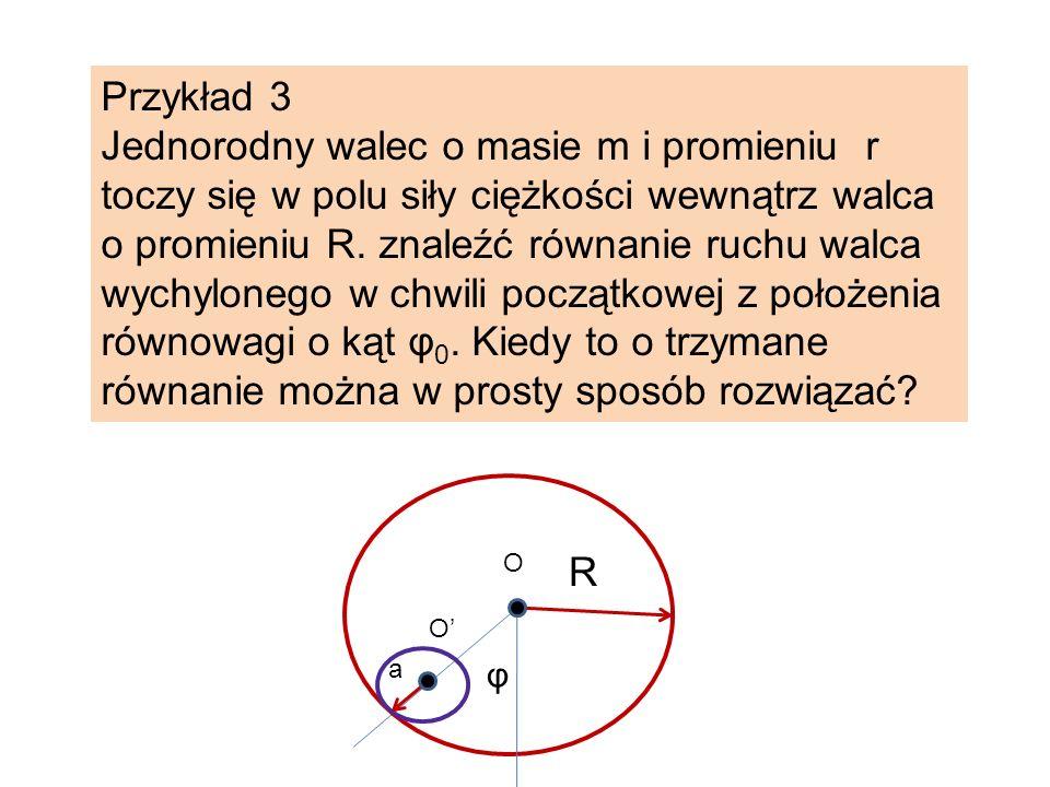 Przykład 3 Jednorodny walec o masie m i promieniu r toczy się w polu siły ciężkości wewnątrz walca o promieniu R. znaleźć równanie ruchu walca wychylo