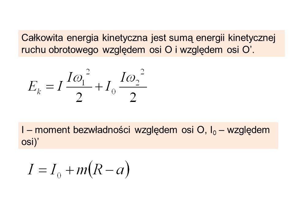 Całkowita energia kinetyczna jest sumą energii kinetycznej ruchu obrotowego względem osi O i względem osi O. I – moment bezwładności względem osi O, I