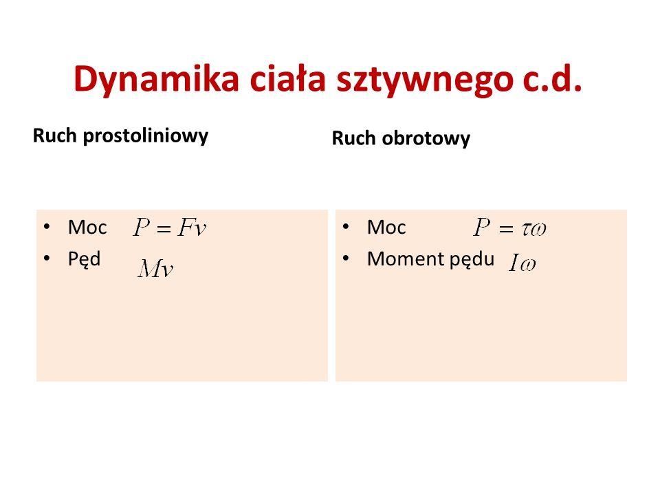 Dynamika ciała sztywnego c.d. Ruch prostoliniowy Moc Pęd Ruch obrotowy Moc Moment pędu