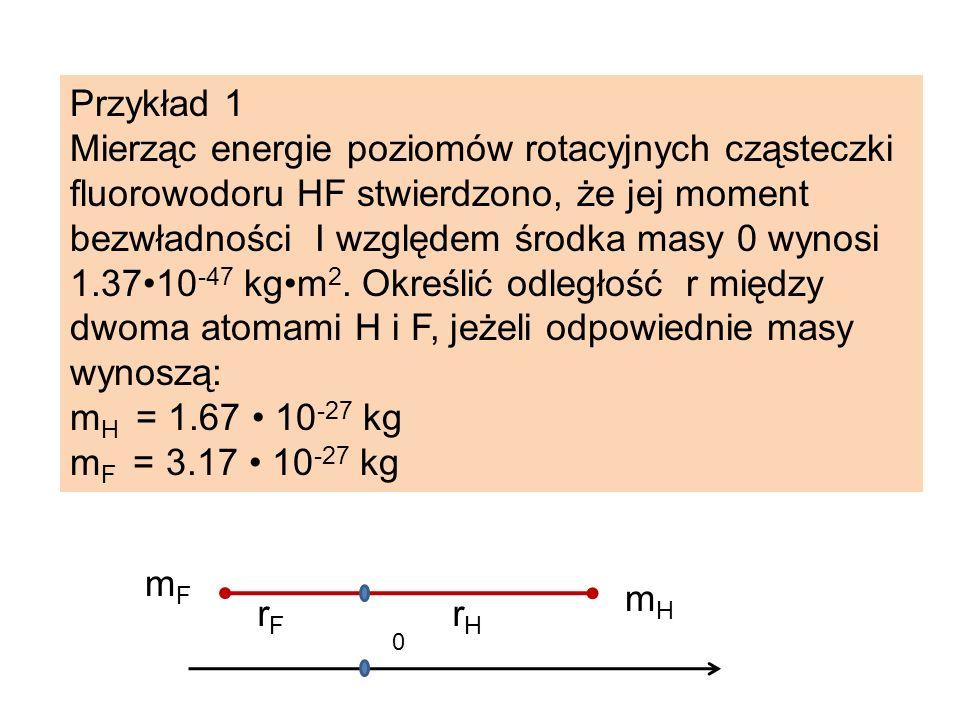 Przykład 1 Mierząc energie poziomów rotacyjnych cząsteczki fluorowodoru HF stwierdzono, że jej moment bezwładności I względem środka masy 0 wynosi 1.3