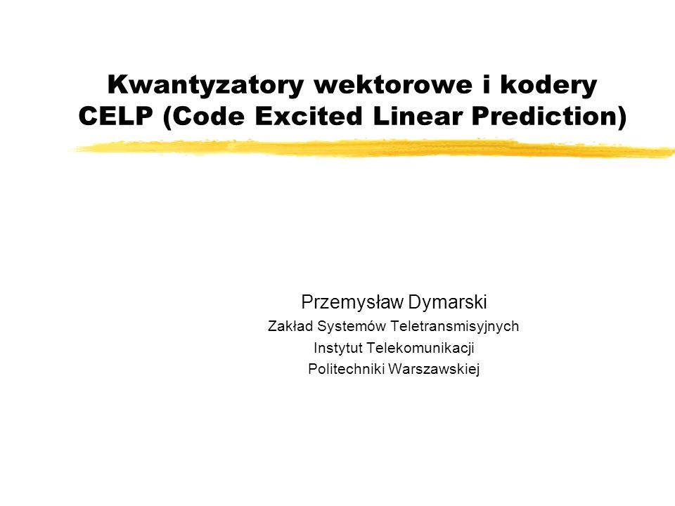 Kwantyzatory wektorowe i kodery CELP (Code Excited Linear Prediction) Przemysław Dymarski Zakład Systemów Teletransmisyjnych Instytut Telekomunikacji