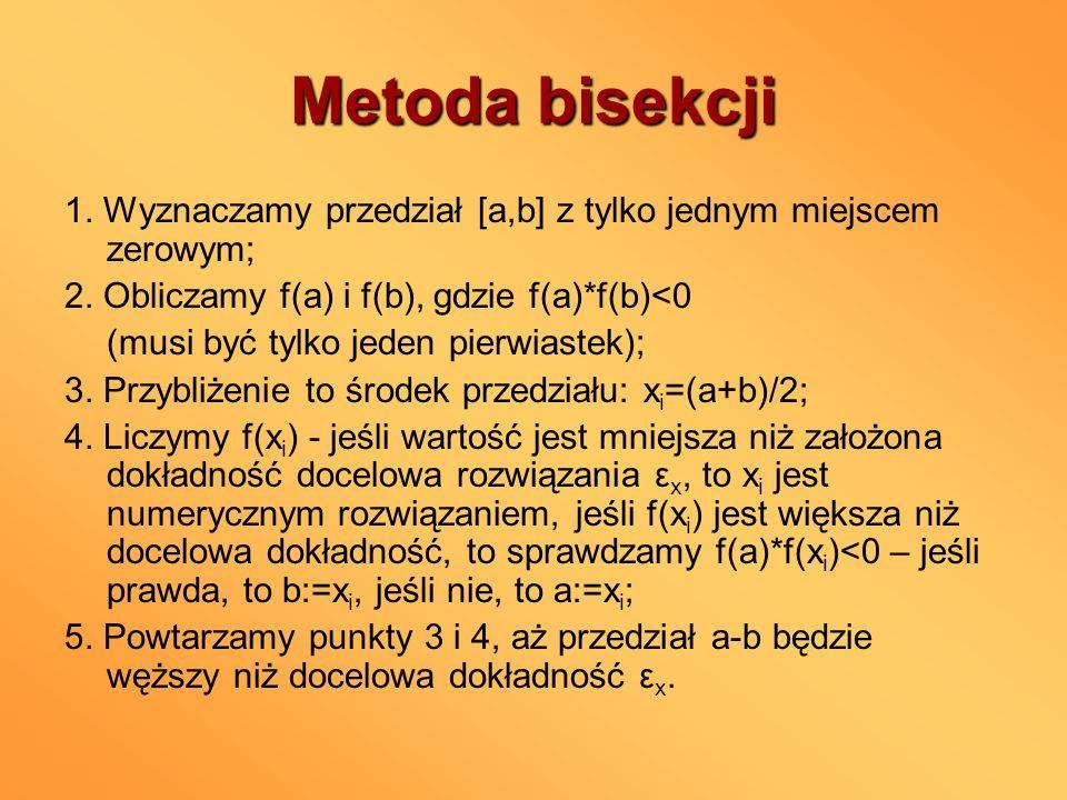 Metoda bisekcji 1. Wyznaczamy przedział [a,b] z tylko jednym miejscem zerowym; 2. Obliczamy f(a) i f(b), gdzie f(a)*f(b)<0 (musi być tylko jeden pierw