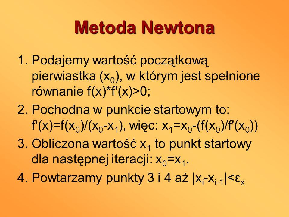 Metoda Newtona 1. Podajemy wartość początkową pierwiastka (x 0 ), w którym jest spełnione równanie f(x)*f'(x)>0; 2. Pochodna w punkcie startowym to: f