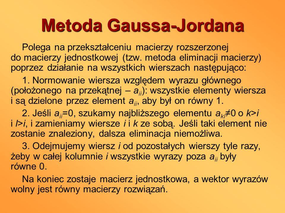 Metoda Gaussa-Jordana Polega na przekształceniu macierzy rozszerzonej do macierzy jednostkowej (tzw. metoda eliminacji macierzy) poprzez działanie na