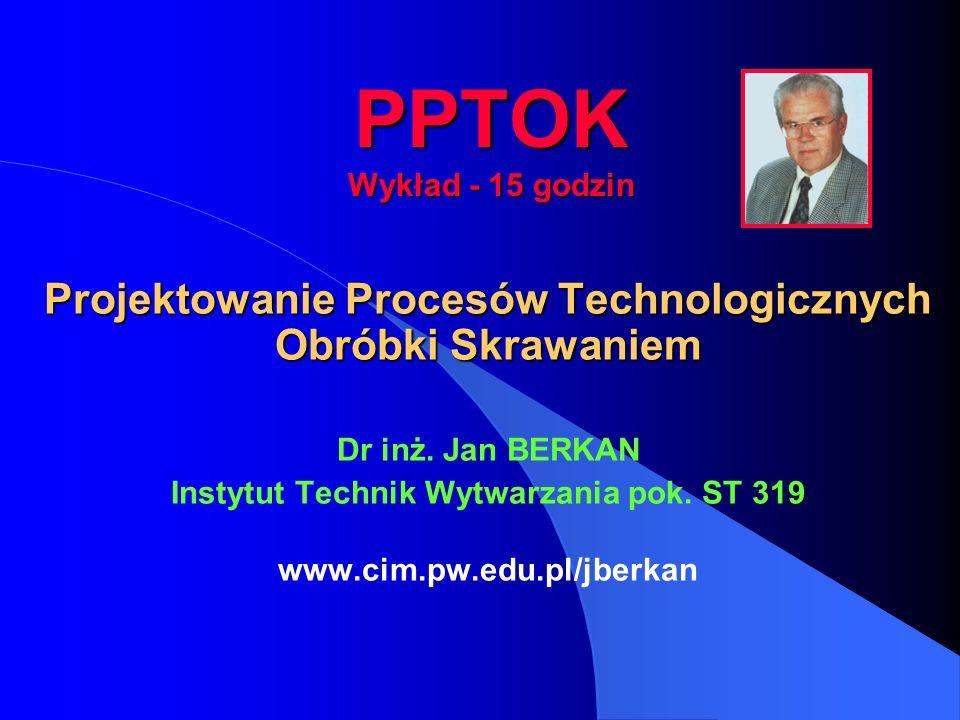 PPTOK Wykład - 15 godzin Projektowanie Procesów Technologicznych Obróbki Skrawaniem Dr inż. Jan BERKAN Instytut Technik Wytwarzania pok. ST 319 www.ci