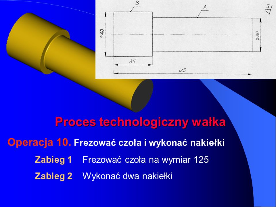 Proces technologiczny wałka Operacja 10. Frezować czoła i wykonać nakiełki Zabieg 1 Frezować czoła na wymiar 125 Zabieg 2 Wykonać dwa nakiełki