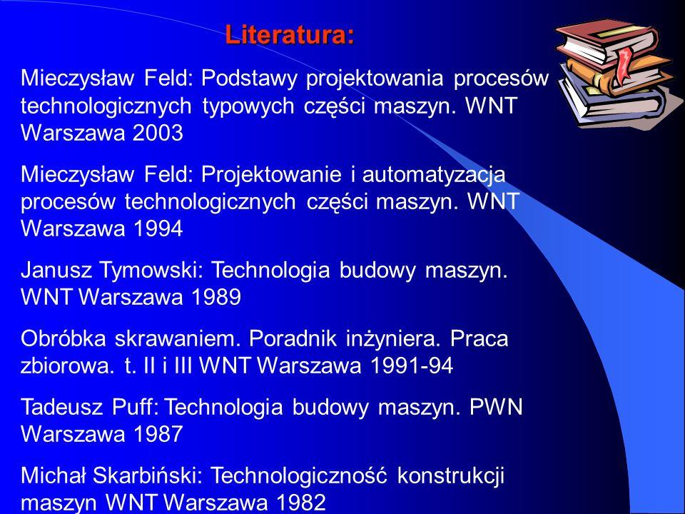 Literatura: Mieczysław Feld: Podstawy projektowania procesów technologicznych typowych części maszyn. WNT Warszawa 2003 Mieczysław Feld: Projektowanie