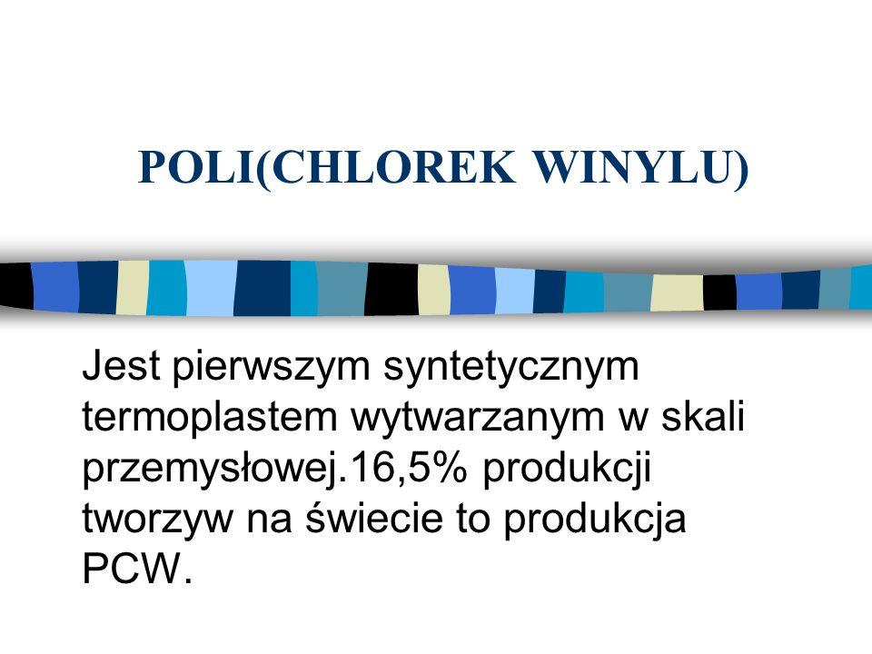 POLI(CHLOREK WINYLU) Jest pierwszym syntetycznym termoplastem wytwarzanym w skali przemysłowej.16,5% produkcji tworzyw na świecie to produkcja PCW.