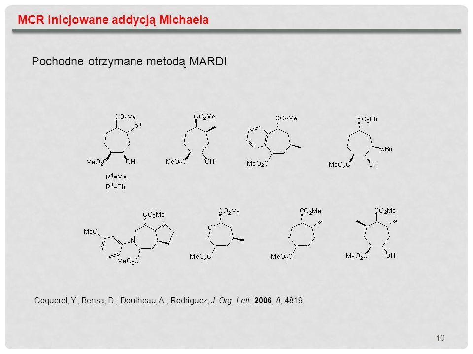 MCR inicjowane addycją Michaela Coquerel, Y.; Bensa, D.; Doutheau, A.; Rodriguez, J. Org. Lett. 2006, 8, 4819 Pochodne otrzymane metodą MARDI 10