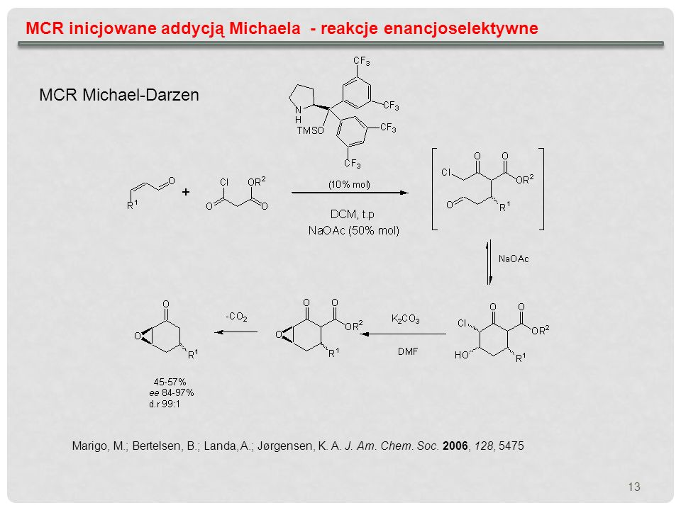 MCR inicjowane addycją Michaela - reakcje enancjoselektywne Marigo, M.; Bertelsen, B.; Landa, A.; Jørgensen, K. A. J. Am. Chem. Soc. 2006, 128, 5475 M