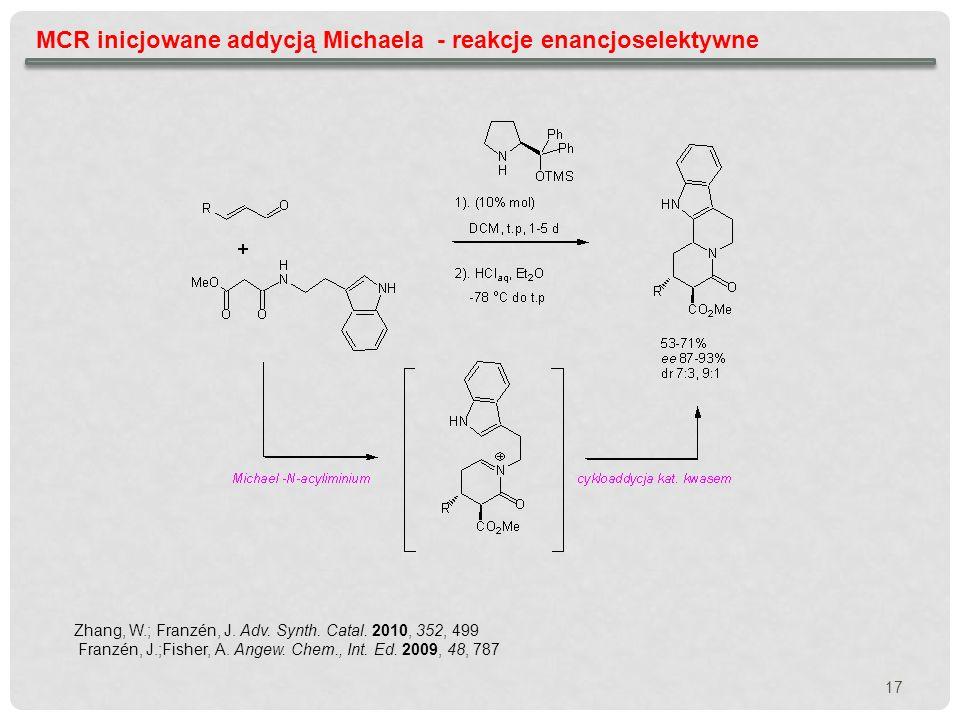 MCR inicjowane addycją Michaela - reakcje enancjoselektywne Zhang, W.; Franzén, J. Adv. Synth. Catal. 2010, 352, 499 Franzén, J.;Fisher, A. Angew. Che