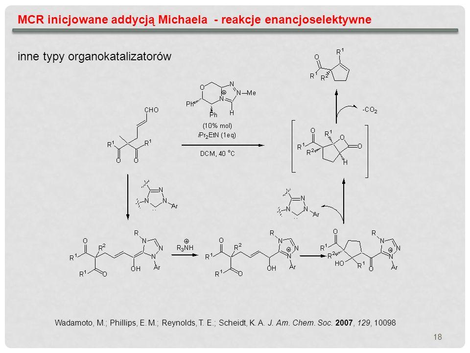 MCR inicjowane addycją Michaela - reakcje enancjoselektywne Wadamoto, M.; Phillips, E. M.; Reynolds, T. E.; Scheidt, K. A. J. Am. Chem. Soc. 2007, 129