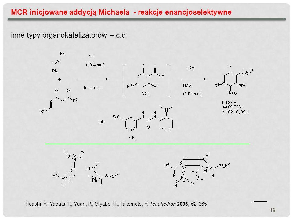 MCR inicjowane addycją Michaela - reakcje enancjoselektywne inne typy organokatalizatorów – c.d Hoashi, Y.; Yabuta, T.; Yuan, P.; Miyabe, H.; Takemoto