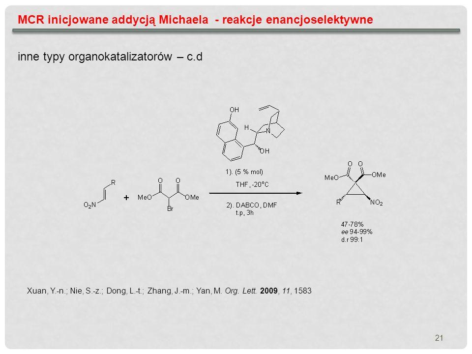 MCR inicjowane addycją Michaela - reakcje enancjoselektywne inne typy organokatalizatorów – c.d Xuan, Y.-n.; Nie, S.-z.; Dong, L.-t.; Zhang, J.-m.; Ya