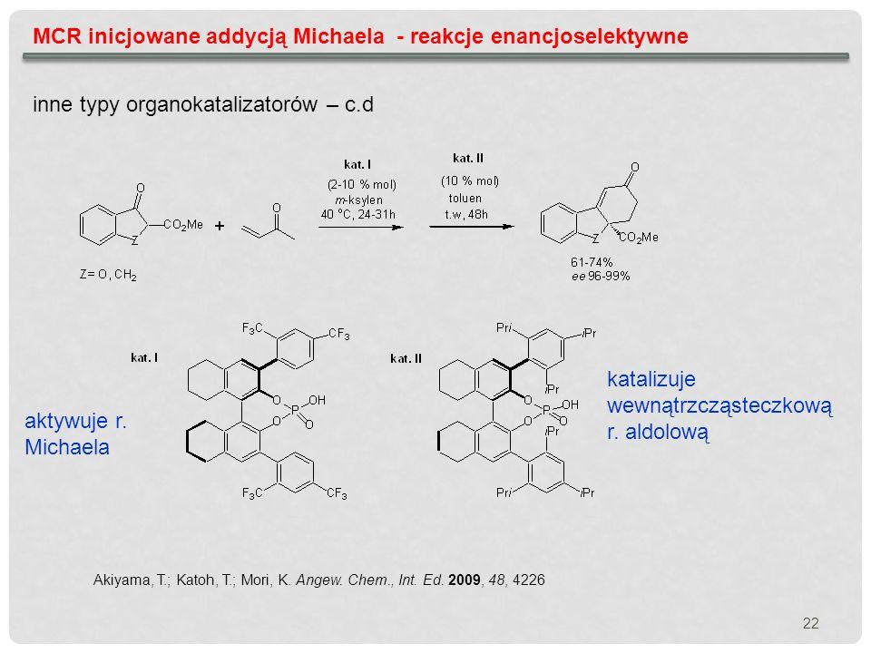 MCR inicjowane addycją Michaela - reakcje enancjoselektywne inne typy organokatalizatorów – c.d Akiyama, T.; Katoh, T.; Mori, K. Angew. Chem., Int. Ed