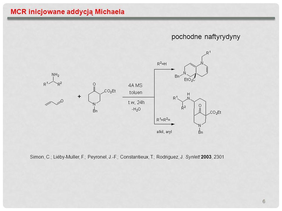 MCR inicjowane addycją Michaela pochodne naftyrydyny Simon, C.; Liéby-Muller, F.; Peyronel, J.-F.; Constantieux, T.; Rodriguez, J. Synlett 2003, 2301