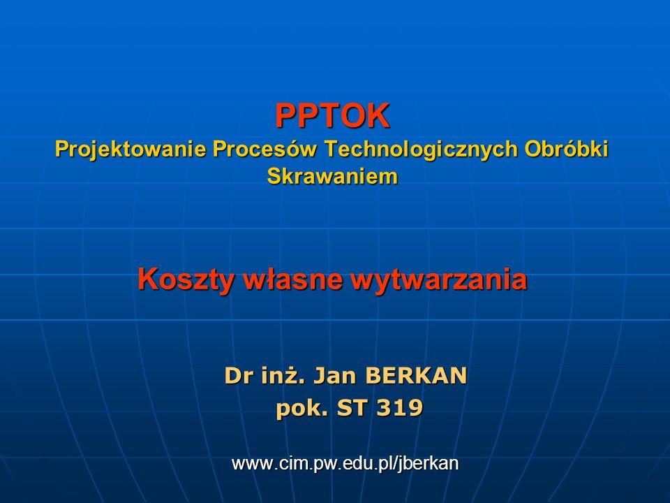 PPTOK Projektowanie Procesów Technologicznych Obróbki Skrawaniem Koszty własne wytwarzania Dr inż. Jan BERKAN pok. ST 319 pok. ST 319www.cim.pw.edu.pl