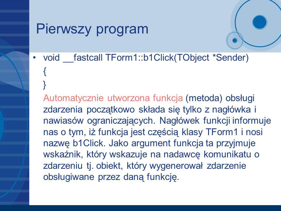 Pierwszy program void __fastcall TForm1::b1Click(TObject *Sender) { } Automatycznie utworzona funkcja (metoda) obsługi zdarzenia początkowo składa się