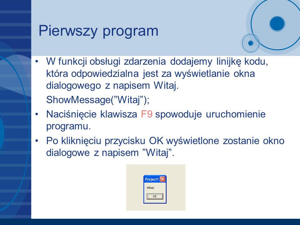 Pierwszy program W funkcji obsługi zdarzenia dodajemy linijkę kodu, która odpowiedzialna jest za wyświetlanie okna dialogowego z napisem Witaj. ShowMe