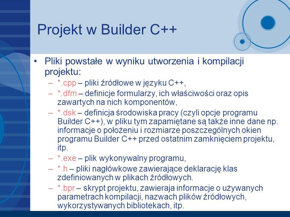 Projekt w Builder C++ Pliki powstałe w wyniku utworzenia i kompilacji projektu: –*.cpp – pliki źródłowe w języku C++, –*.dfm – definicje formularzy, i