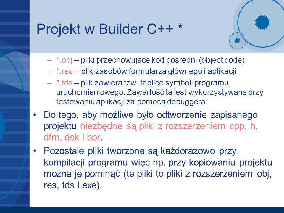 Projekt w Builder C++ * –*.obj – pliki przechowujące kod pośredni (object code) –*.res – plik zasobów formularza głównego i aplikacji –*.tds – plik za