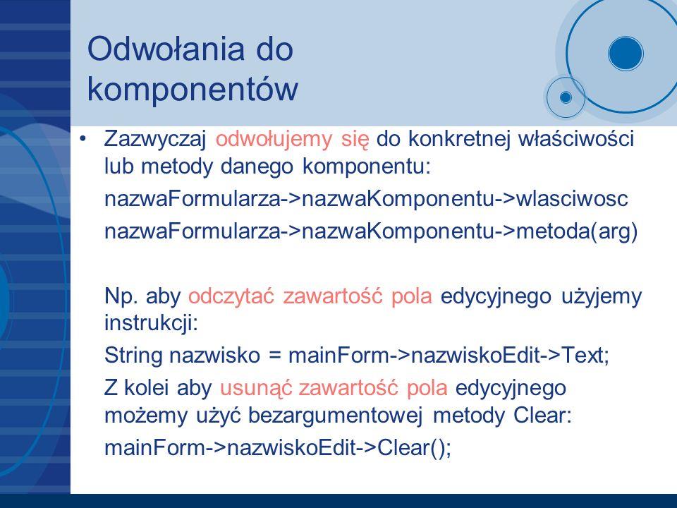 Odwołania do komponentów Zazwyczaj odwołujemy się do konkretnej właściwości lub metody danego komponentu: nazwaFormularza->nazwaKomponentu->wlasciwosc