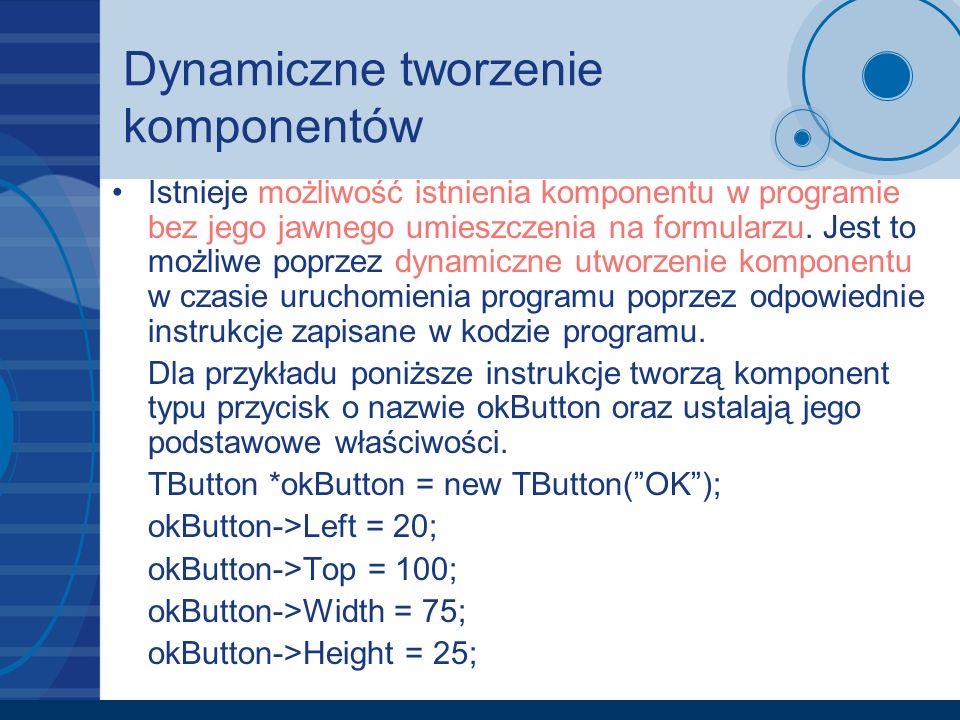 Dynamiczne tworzenie komponentów Istnieje możliwość istnienia komponentu w programie bez jego jawnego umieszczenia na formularzu. Jest to możliwe popr
