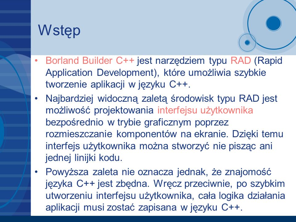 Wstęp Borland Builder C++ jest narzędziem typu RAD (Rapid Application Development), które umożliwia szybkie tworzenie aplikacji w języku C++. Najbardz