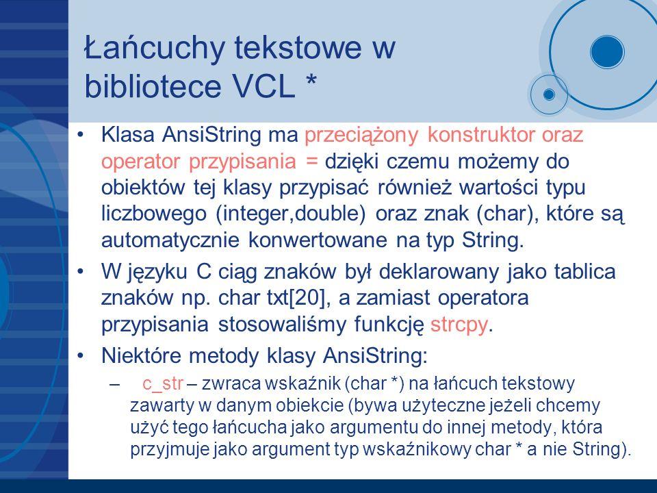 Łańcuchy tekstowe w bibliotece VCL * Klasa AnsiString ma przeciążony konstruktor oraz operator przypisania = dzięki czemu możemy do obiektów tej klasy
