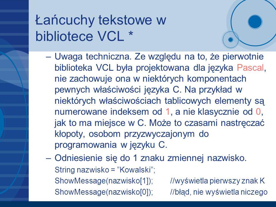 Łańcuchy tekstowe w bibliotece VCL * –Uwaga techniczna. Ze względu na to, że pierwotnie biblioteka VCL była projektowana dla języka Pascal, nie zachow