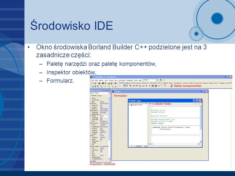 Środowisko IDE Okno środowiska Borland Builder C++ podzielone jest na 3 zasadnicze części: –Paletę narzędzi oraz paletę komponentów, –Inspektor obiekt