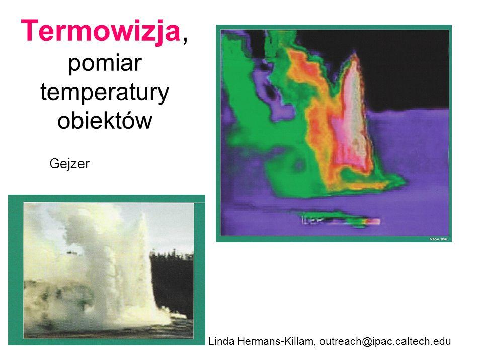 Termowizja, pomiar temperatury obiektów Linda Hermans-Killam, outreach@ipac.caltech.edu Gejzer