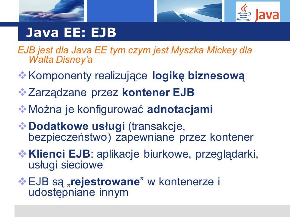 L o g o Java EE: EJB EJB jest dla Java EE tym czym jest Myszka Mickey dla Walta Disneya Komponenty realizujące logikę biznesową Zarządzane przez konte