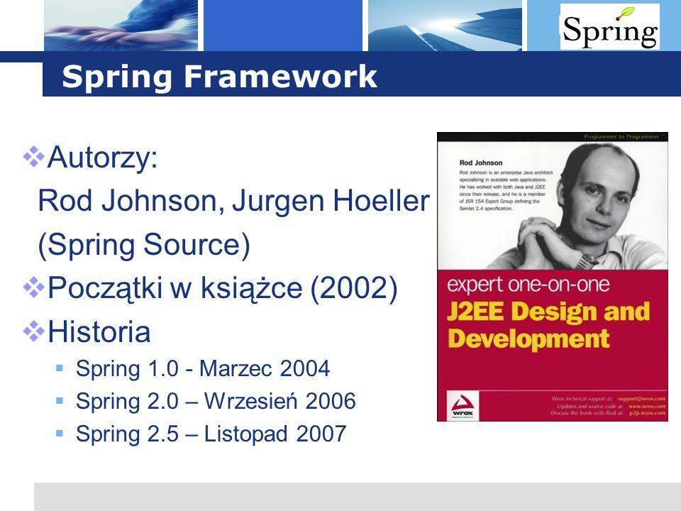 L o g o Spring Framework Autorzy: Rod Johnson, Jurgen Hoeller (Spring Source) Początki w książce (2002) Historia Spring 1.0 - Marzec 2004 Spring 2.0 –