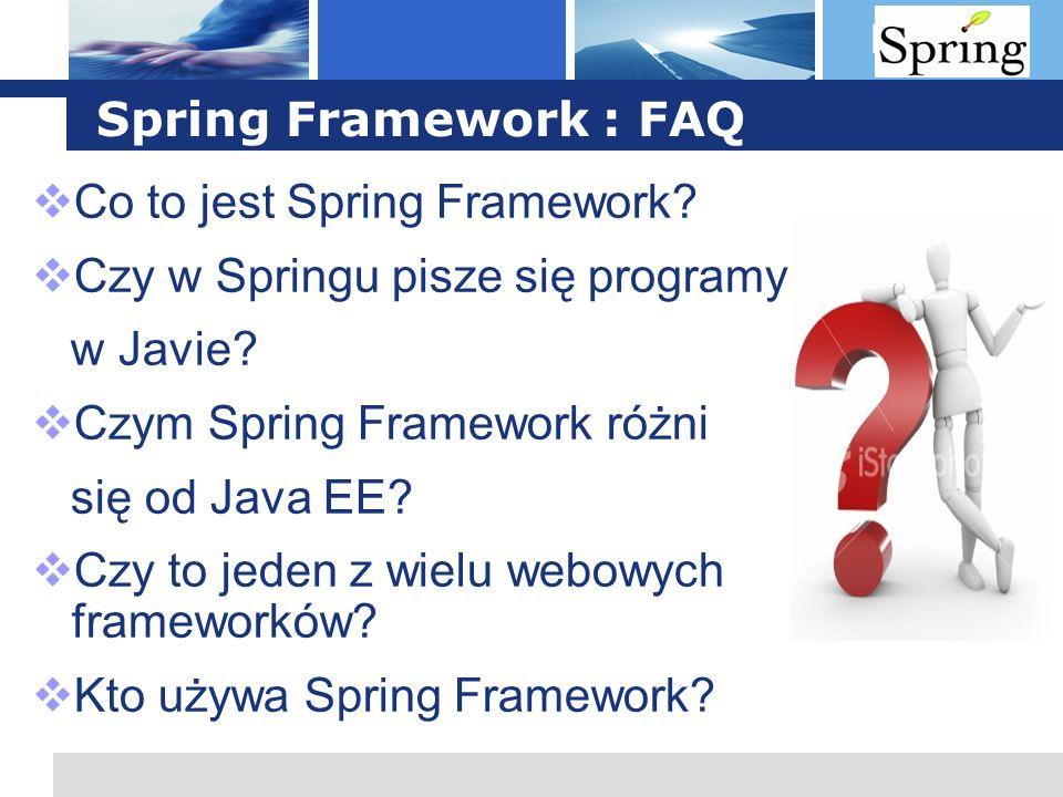 L o g o Spring Framework : FAQ Co to jest Spring Framework? Czy w Springu pisze się programy w Javie? Czym Spring Framework różni się od Java EE? Czy
