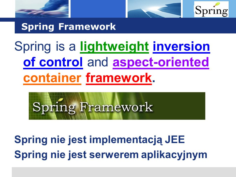 L o g o Spring Framework Spring is a lightweight inversion of control and aspect-oriented container framework. Spring nie jest implementacją JEE Sprin