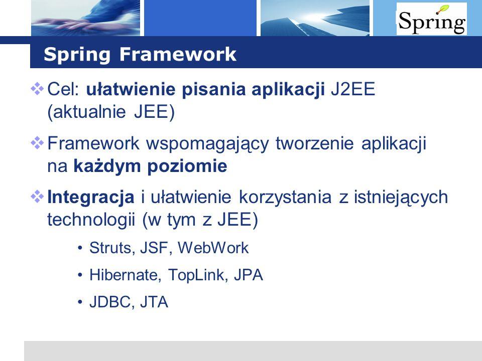 L o g o Spring Framework Cel: ułatwienie pisania aplikacji J2EE (aktualnie JEE) Framework wspomagający tworzenie aplikacji na każdym poziomie Integrac