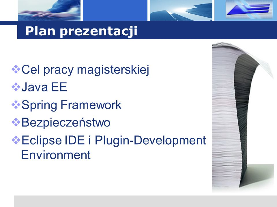 L o g o Cel pracy magisterskiej Przedstawienie mechanizmów bezpieczeństwa w Java EE 5 oraz Spring Security 2.0 Identyfikacja problemów w obydwu rozwiązaniach Stworzenie wtyczki do Eclipse IDE dla Spring Security