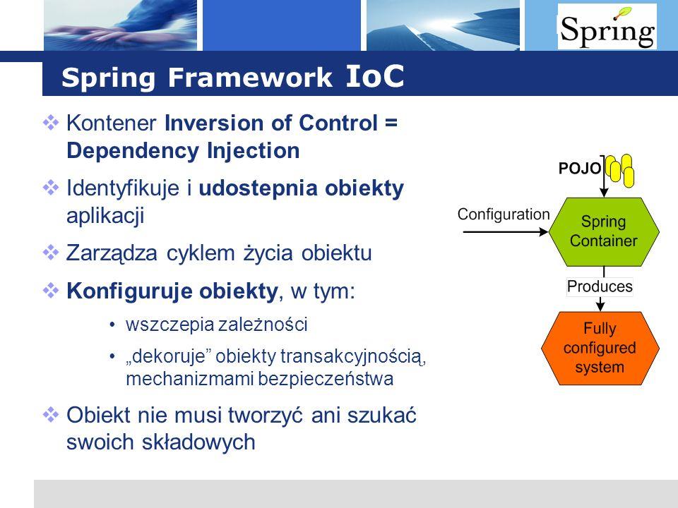 L o g o Spring Framework IoC Kontener Inversion of Control = Dependency Injection Identyfikuje i udostepnia obiekty aplikacji Zarządza cyklem życia ob